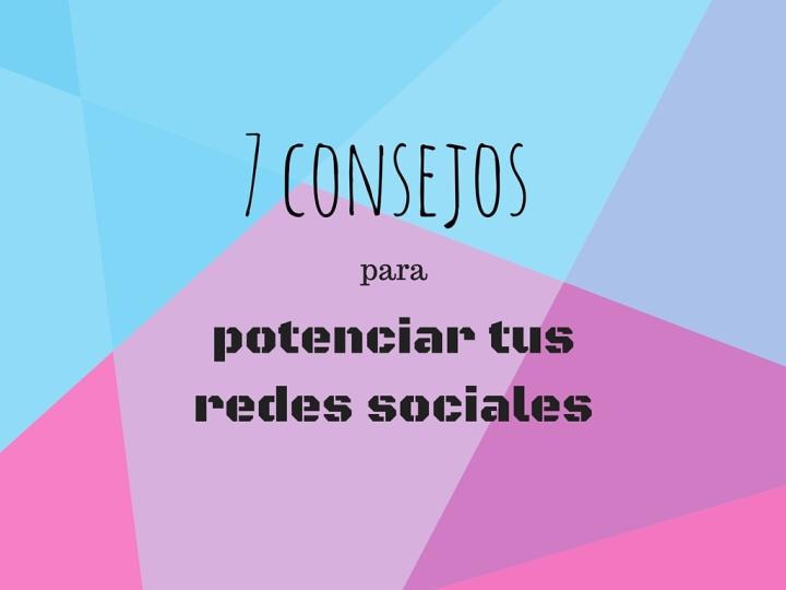 7 consejos para potenciar tus redes sociales